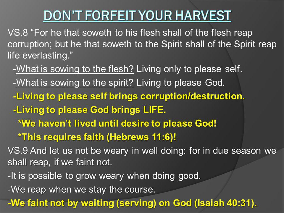 VS.8 For he that soweth to his flesh shall of the flesh reap corruption; but he that soweth to the Spirit shall of the Spirit reap life everlasting.