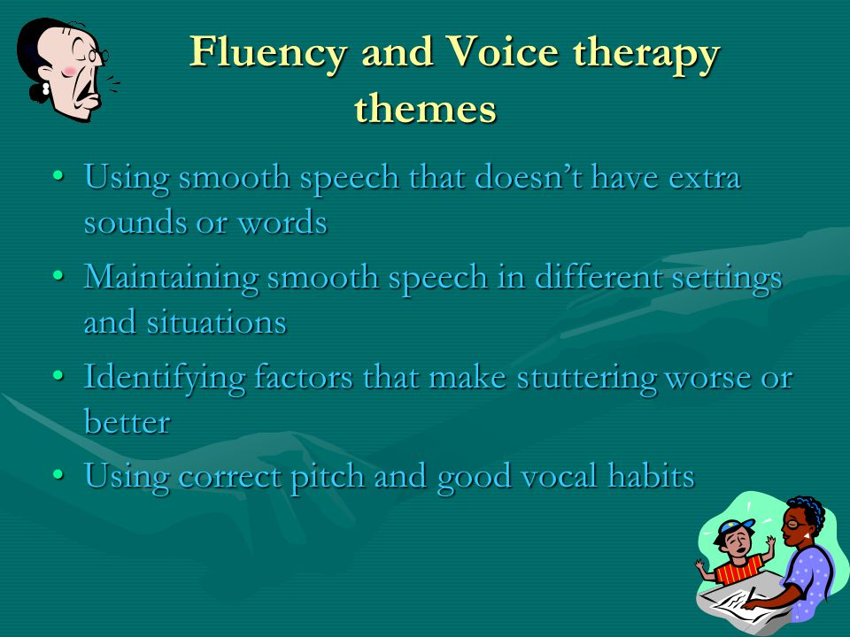 Fluency and Voice therapy themes Using smooth speech that doesnt have extra sounds or words Maintaining smooth speech in different settings and situations Identifying factors that make stuttering worse or better Using correct pitch and good vocal habits