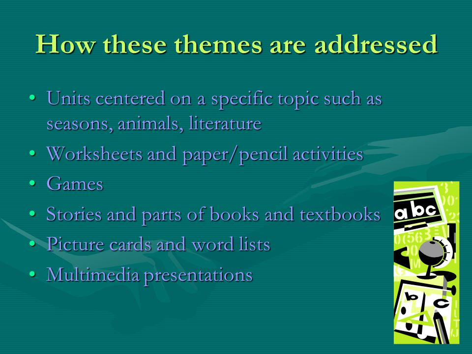 How these themes are addressed Units centered on a specific topic such as seasons, animals, literatureUnits centered on a specific topic such as seaso