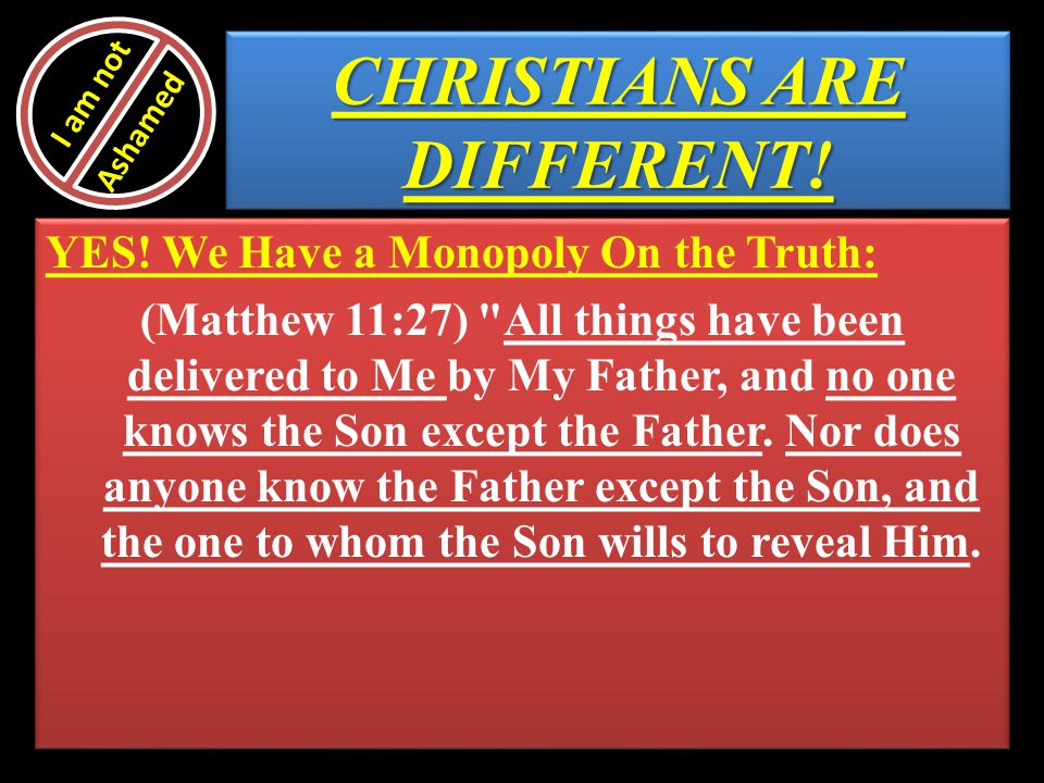 CHRISTIANS ARE DIFFERENT! YES! We Have a Monopoly On the Truth: (Matthew 11:27)