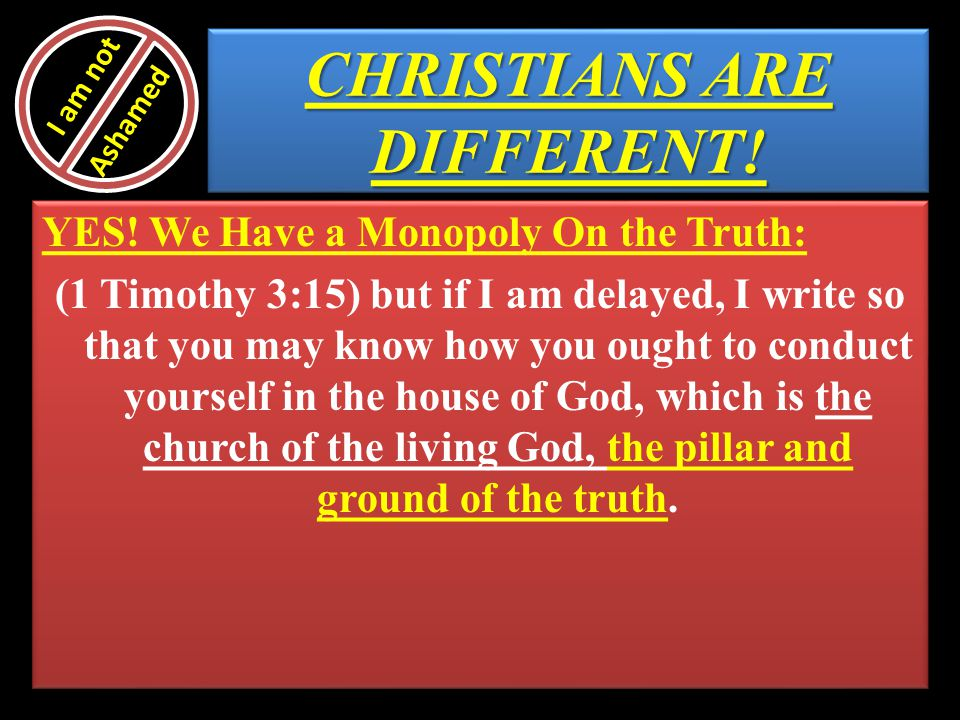 CHRISTIANS ARE DIFFERENT! YES! We Have a Monopoly On the Truth: (1 Timothy 3:15) but if I am delayed, I write so that you may know how you ought to co