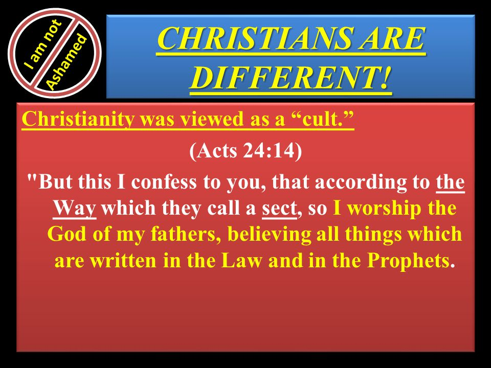 CHRISTIANS ARE DIFFERENT! Christianity was viewed as a cult. (Acts 24:14)