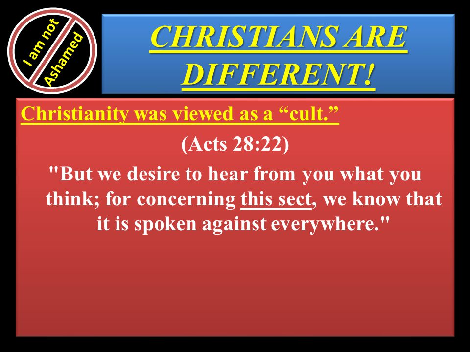 CHRISTIANS ARE DIFFERENT! Christianity was viewed as a cult. (Acts 28:22)