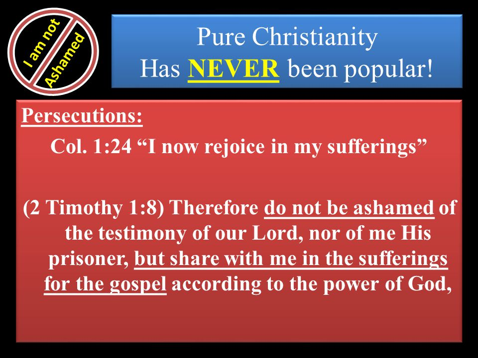 Pure Christianity Has NEVER been popular! Persecutions: Col. 1:24 I now rejoice in my sufferings (2 Timothy 1:8) Therefore do not be ashamed of the te