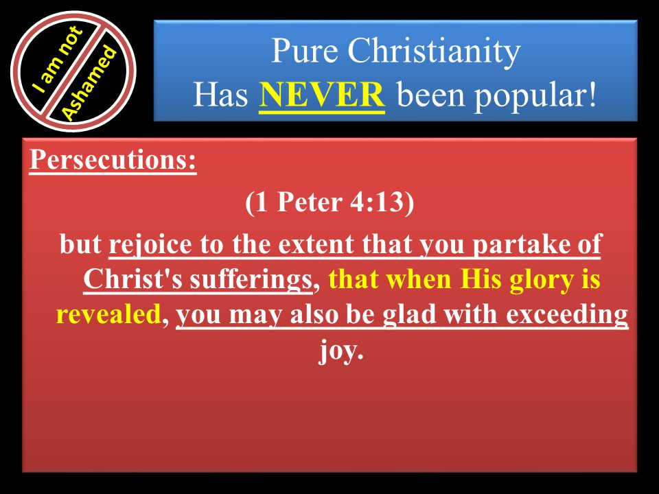 Pure Christianity Has NEVER been popular! Persecutions: (1 Peter 4:13) but rejoice to the extent that you partake of Christ's sufferings, that when Hi