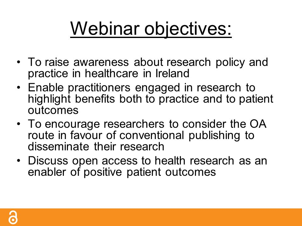 To raise awareness about research policy and practice in healthcare in Ireland Enable practitioners engaged in research to highlight benefits both to practice and to patient outcomes To encourage researchers to consider the OA route in favour of conventional publishing to disseminate their research Discuss open access to health research as an enabler of positive patient outcomes Webinar objectives: