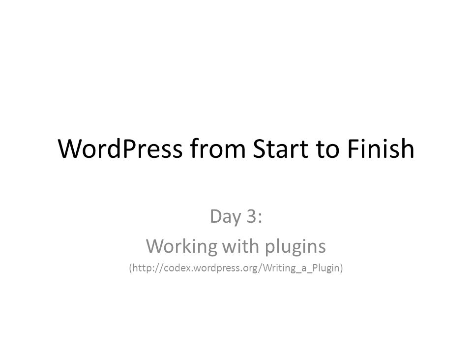 WordPress from Start to Finish Day 3: Working with plugins (http://codex.wordpress.org/Writing_a_Plugin)