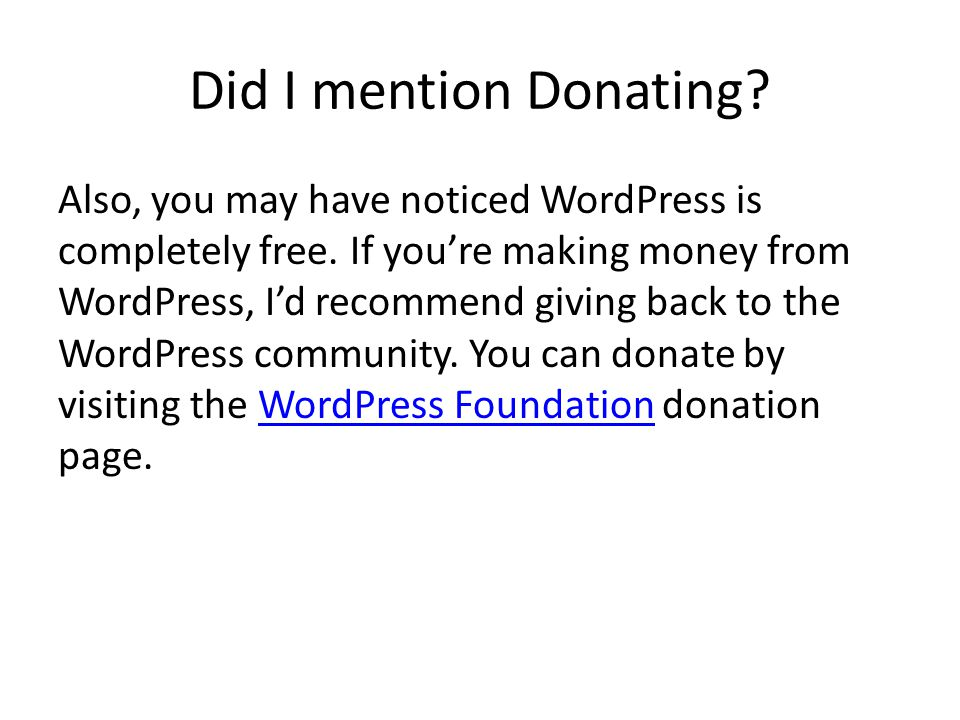 Did I mention Donating? Also, you may have noticed WordPress is completely free. If youre making money from WordPress, Id recommend giving back to the