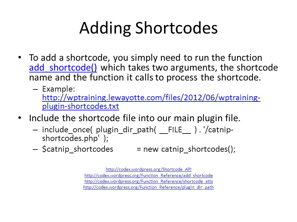 Adding Shortcodes To add a shortcode, you simply need to run the function add_shortcode() which takes two arguments, the shortcode name and the functi