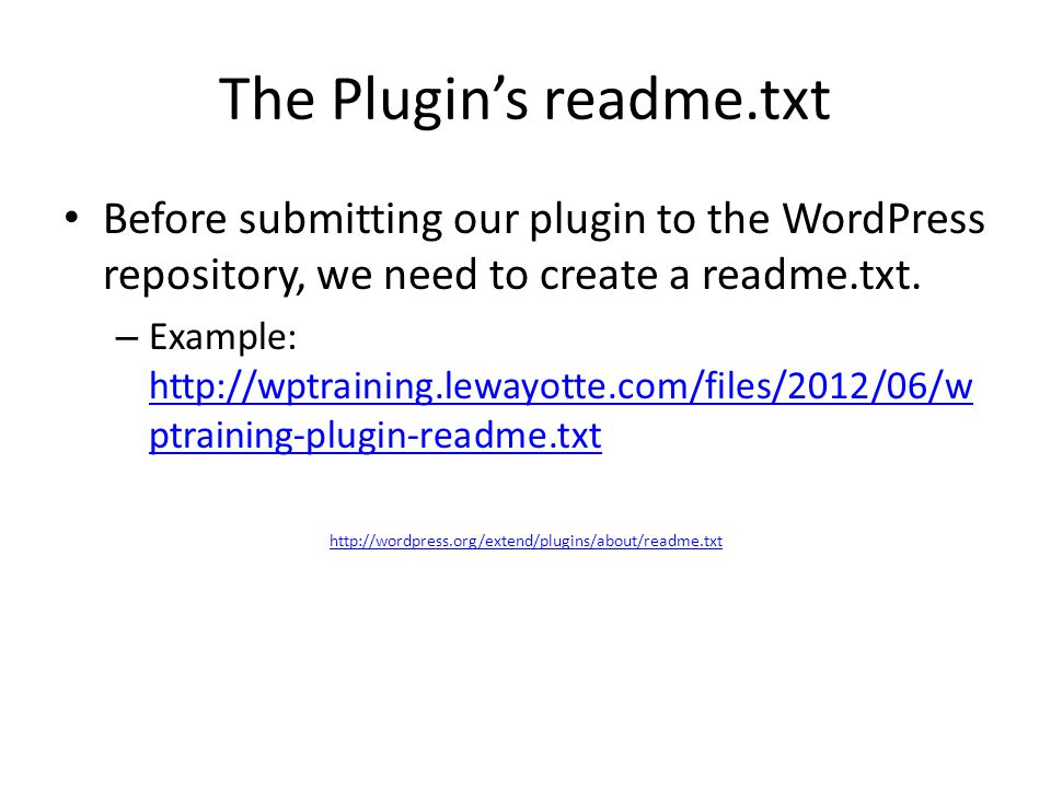 The Plugins readme.txt Before submitting our plugin to the WordPress repository, we need to create a readme.txt. – Example: http://wptraining.lewayott