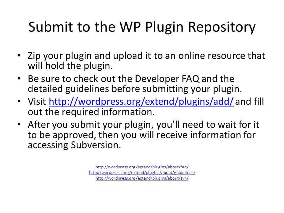 Submit to the WP Plugin Repository Zip your plugin and upload it to an online resource that will hold the plugin. Be sure to check out the Developer F