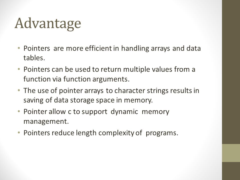 Advantage Pointers are more efficient in handling arrays and data tables. Pointers can be used to return multiple values from a function via function