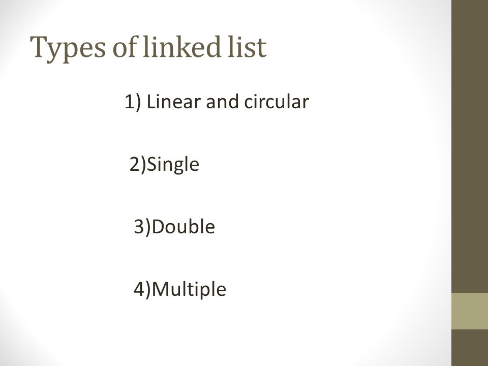 Types of linked list 1) Linear and circular 2)Single 3)Double 4)Multiple