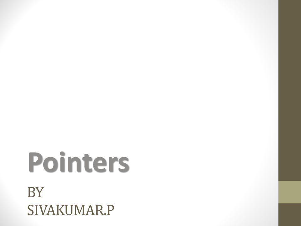 BY SIVAKUMAR.P Pointers