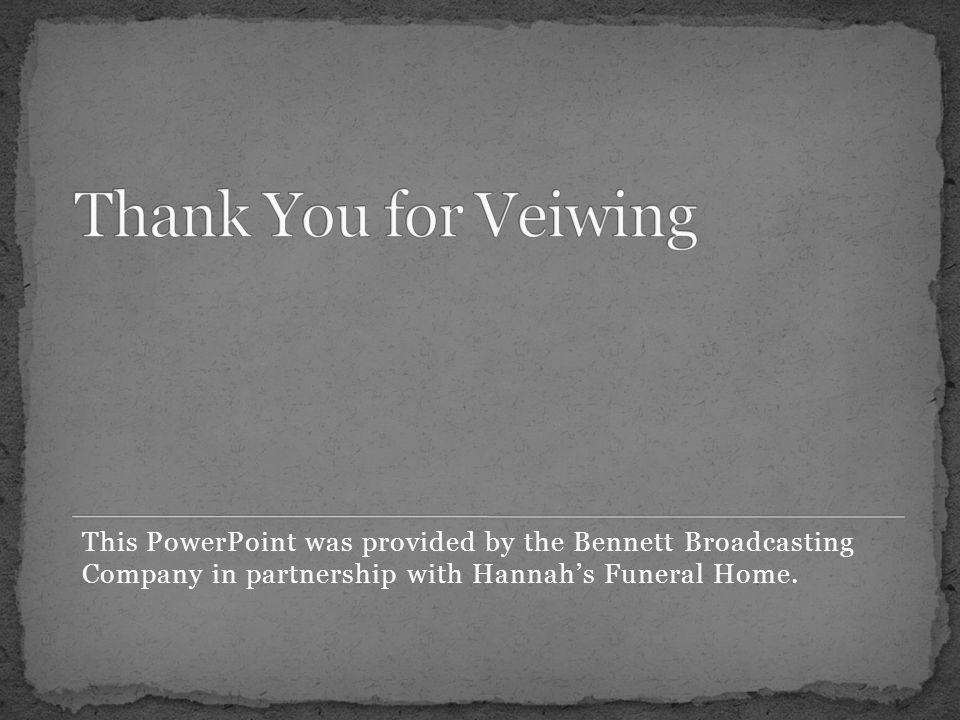 This PowerPoint was provided by the Bennett Broadcasting Company in partnership with Hannahs Funeral Home.