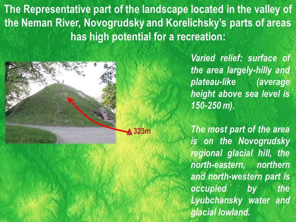 The Representative part of the landscape located in the valley of the Neman River, Novogrudsky and Korelichskys parts of areas has high potential for a recreation: Varied relief: surface of the area largely-hilly and plateau-like (average height above sea level is 150-250 m).