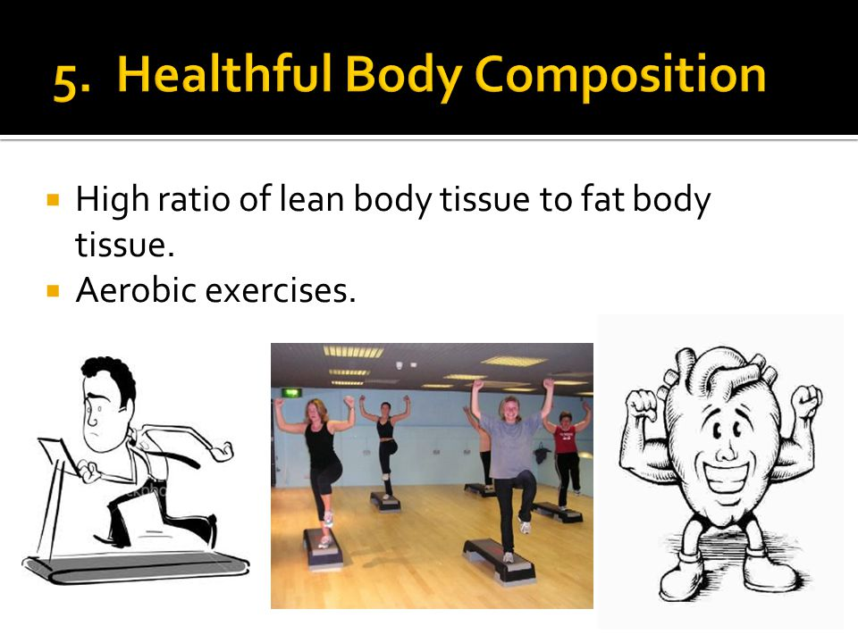 High ratio of lean body tissue to fat body tissue. Aerobic exercises.
