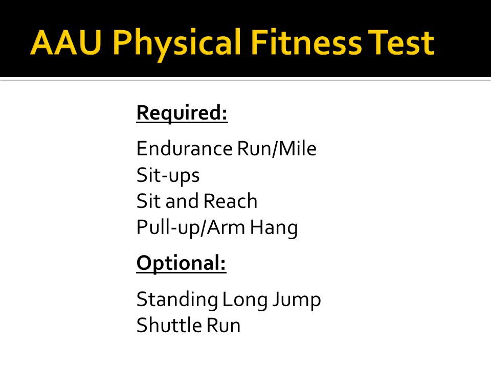Required: Endurance Run/Mile Sit-ups Sit and Reach Pull-up/Arm Hang Optional: Standing Long Jump Shuttle Run