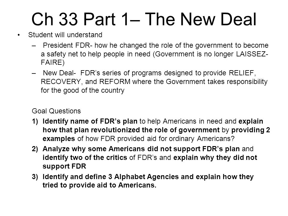 Ch 33 Part 1– The New Deal Student will understand – President FDR- how he changed the role of the government to become a safety net to help people in