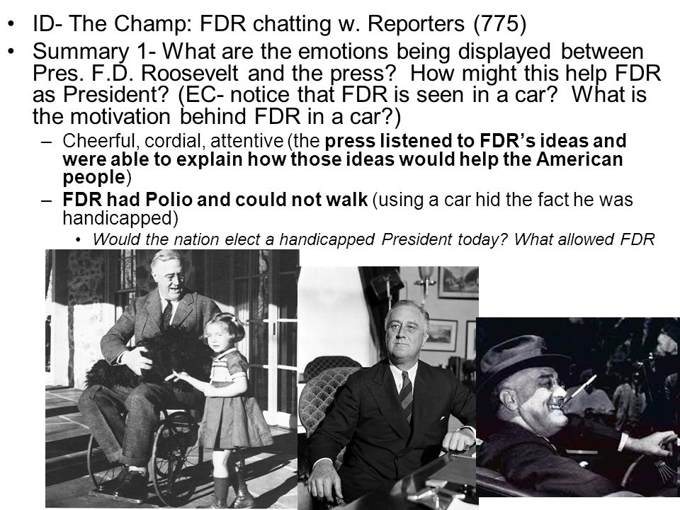 ID- The Champ: FDR chatting w. Reporters (775) Summary 1- What are the emotions being displayed between Pres. F.D. Roosevelt and the press? How might