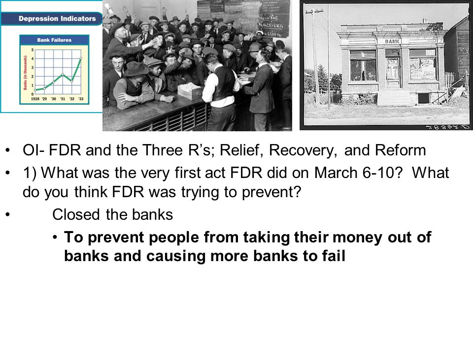 OI- FDR and the Three Rs; Relief, Recovery, and Reform 1) What was the very first act FDR did on March 6-10? What do you think FDR was trying to preve
