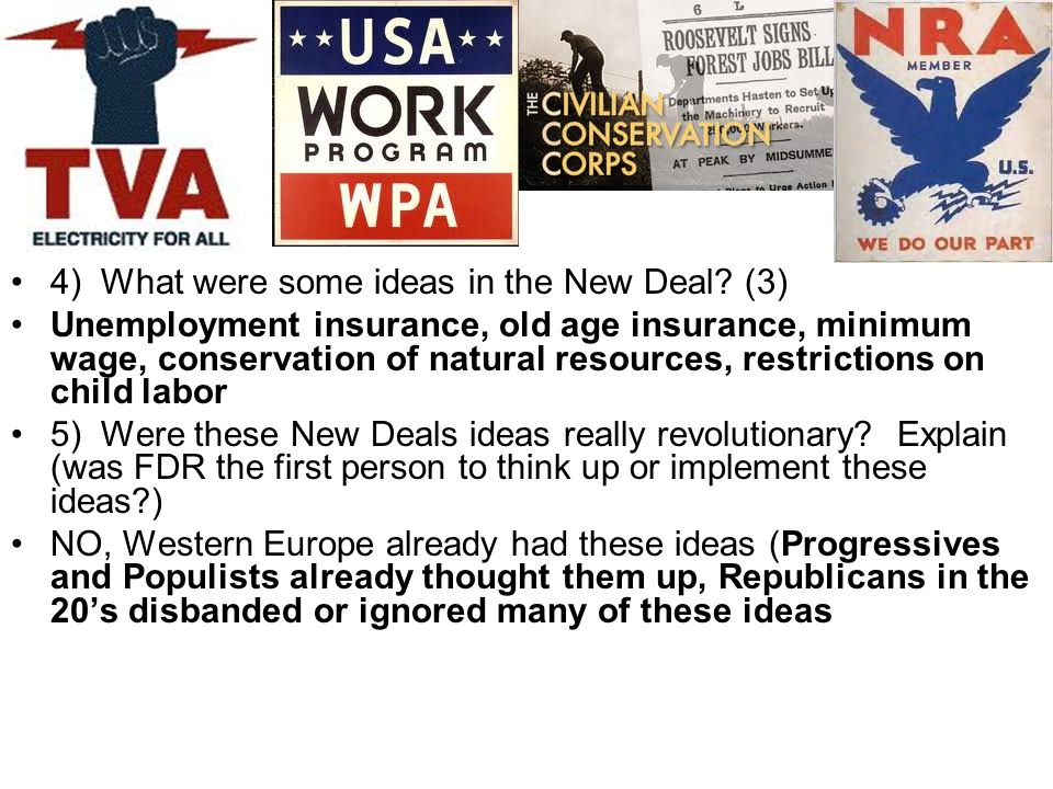 4) What were some ideas in the New Deal? (3) Unemployment insurance, old age insurance, minimum wage, conservation of natural resources, restrictions