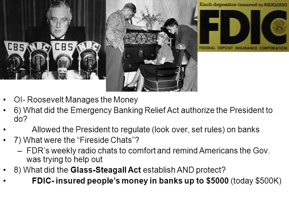 OI- Roosevelt Manages the Money 6) What did the Emergency Banking Relief Act authorize the President to do? Allowed the President to regulate (look ov