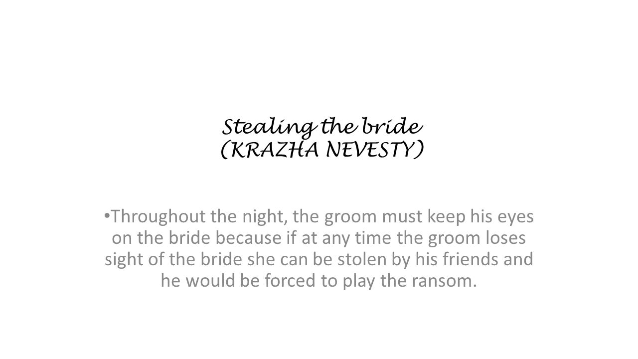 Stealing the bride (KRAZHA NEVESTY) Throughout the night, the groom must keep his eyes on the bride because if at any time the groom loses sight of th
