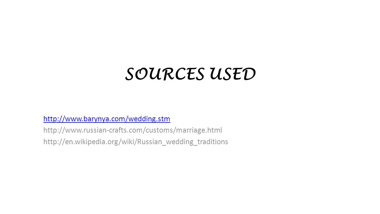SOURCES USED http://www.barynya.com/wedding.stm http://www.russian-crafts.com/customs/marriage.html http://en.wikipedia.org/wiki/Russian_wedding_tradi