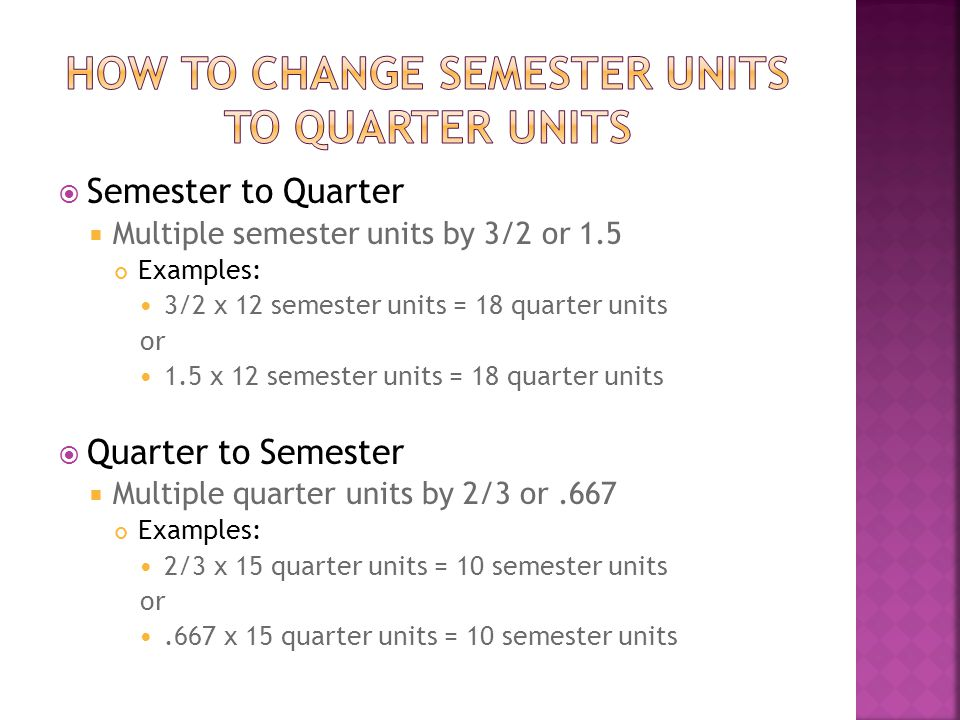 Semester to Quarter Multiple semester units by 3/2 or 1.5 Examples: 3/2 x 12 semester units = 18 quarter units or 1.5 x 12 semester units = 18 quarter units Quarter to Semester Multiple quarter units by 2/3 or.667 Examples: 2/3 x 15 quarter units = 10 semester units or.667 x 15 quarter units = 10 semester units