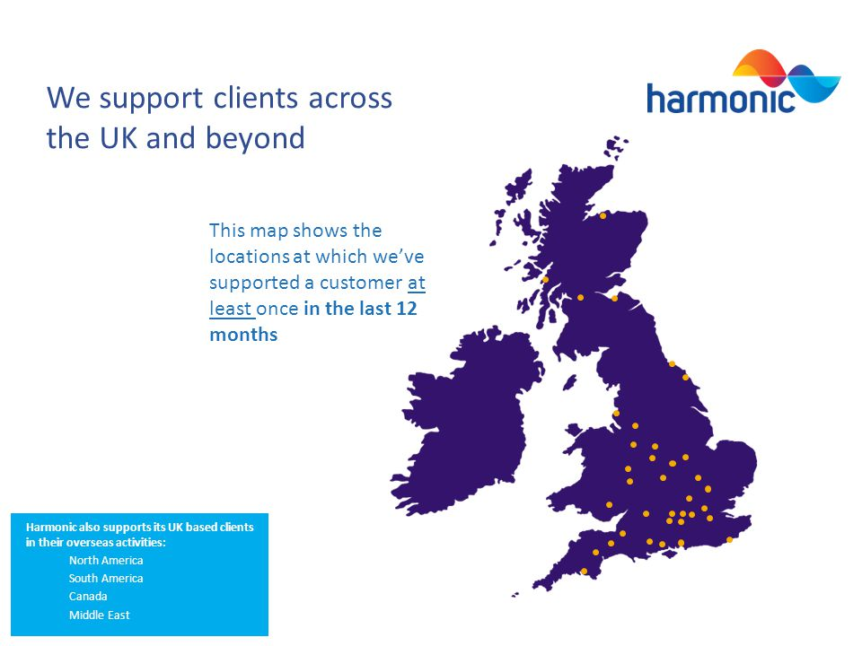 We support clients across the UK and beyond This map shows the locations at which weve supported a customer at least once in the last 12 months Harmonic also supports its UK based clients in their overseas activities: North America South America Canada Middle East