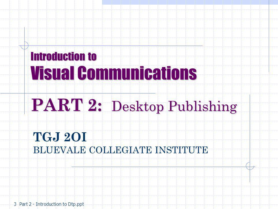 Introduction to Visual Communications PART 2: 2: Desktop Publishing TGJ 2OI BLUEVALE COLLEGIATE INSTITUTE 3 Part 2 - Introduction to Dtp.ppt