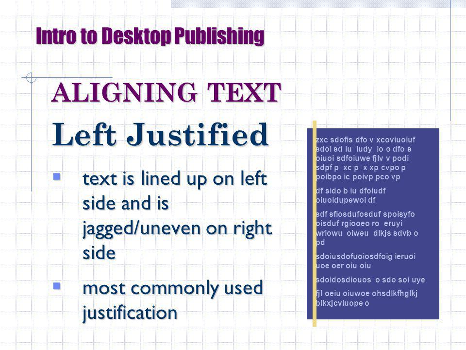 Intro to Desktop Publishing ALIGNING TEXT Left Justified text is lined up on left side and is jagged/uneven on right side text is lined up on left side and is jagged/uneven on right side most commonly used justification most commonly used justification zxc sdofis dfo v xcoviuoiuf sdoi sd iu iudy io o dfo s oiuoi sdfoiuwe fjlv v podi sdpf p xc p x xp cvpo p poibpo ic poivp pco vp df sido b iu dfoiudf oiuoidupewoi df sdf sfiosdufosduf spoisyfo oisduf rgiooeo ro eruyi wriowu oiweu dlkjs sdvb o pd sdoiusdofuoiosdfoig ieruoi uoe oer oiu oiu sdoidosdiouos o sdo soi uye fjl oeiu oiuwoe ohsdlkfhglkj blkxjcvluope o