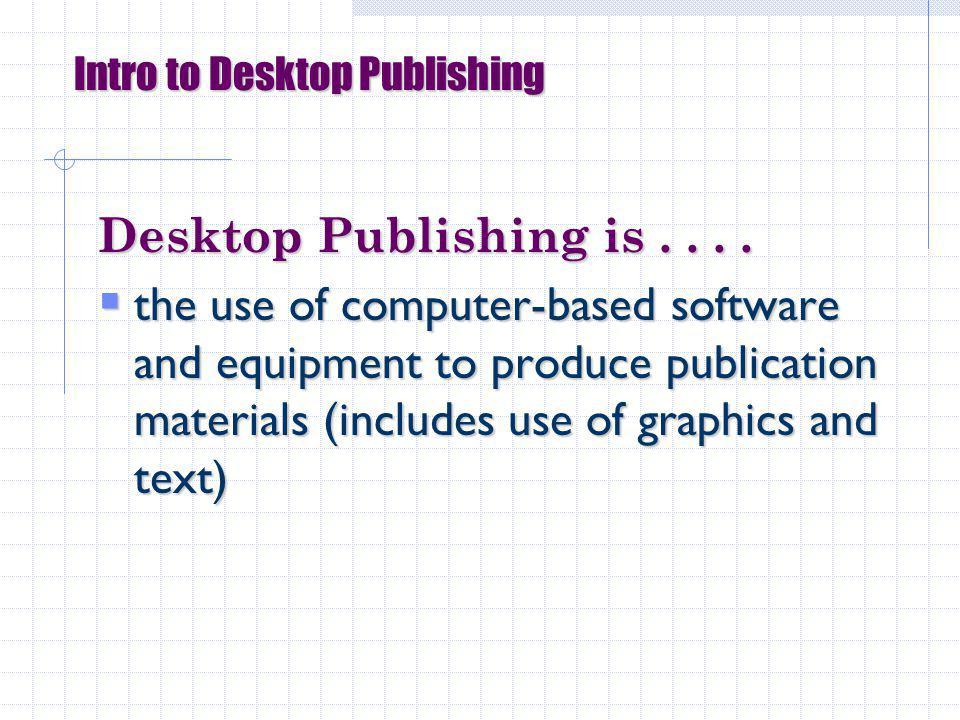 Intro to Desktop Publishing Desktop Publishing is....