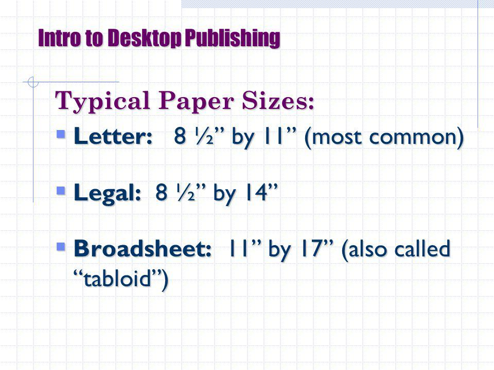Intro to Desktop Publishing Typical Paper Sizes: Letter: 8 ½ by 11 (most common) Letter: 8 ½ by 11 (most common) Legal: 8 ½ by 14 Legal: 8 ½ by 14 Broadsheet: 11 by 17 (also called tabloid) Broadsheet: 11 by 17 (also called tabloid)