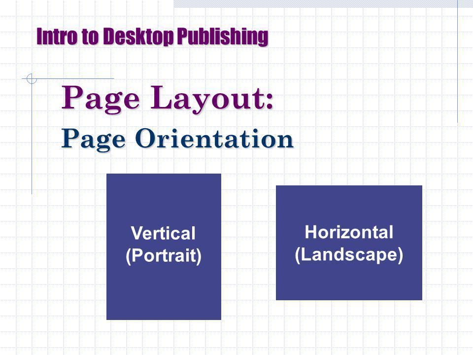 Page Layout: Page Orientation Intro to Desktop Publishing Vertical (Portrait) Horizontal (Landscape)