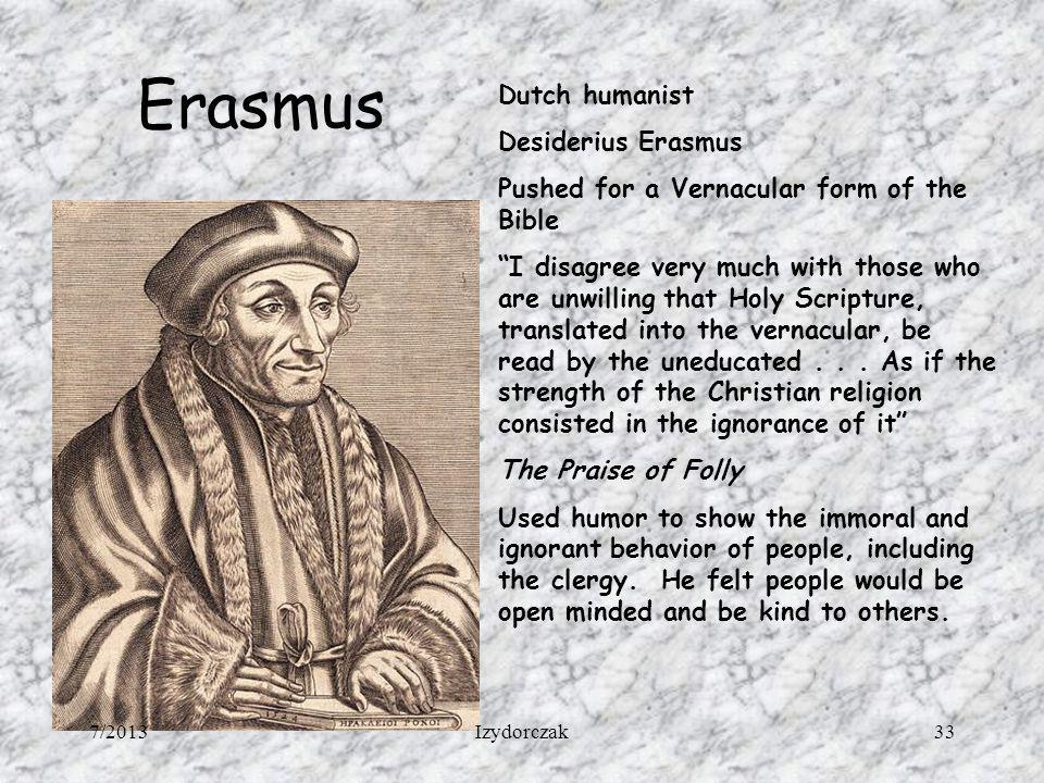 Erasmus Dutch humanist Desiderius Erasmus Pushed for a Vernacular form of the Bible I disagree very much with those who are unwilling that Holy Script