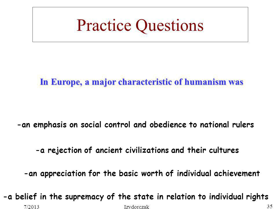Practice Questions In Europe, a major characteristic of humanism was -an appreciation for the basic worth of individual achievement -an emphasis on so