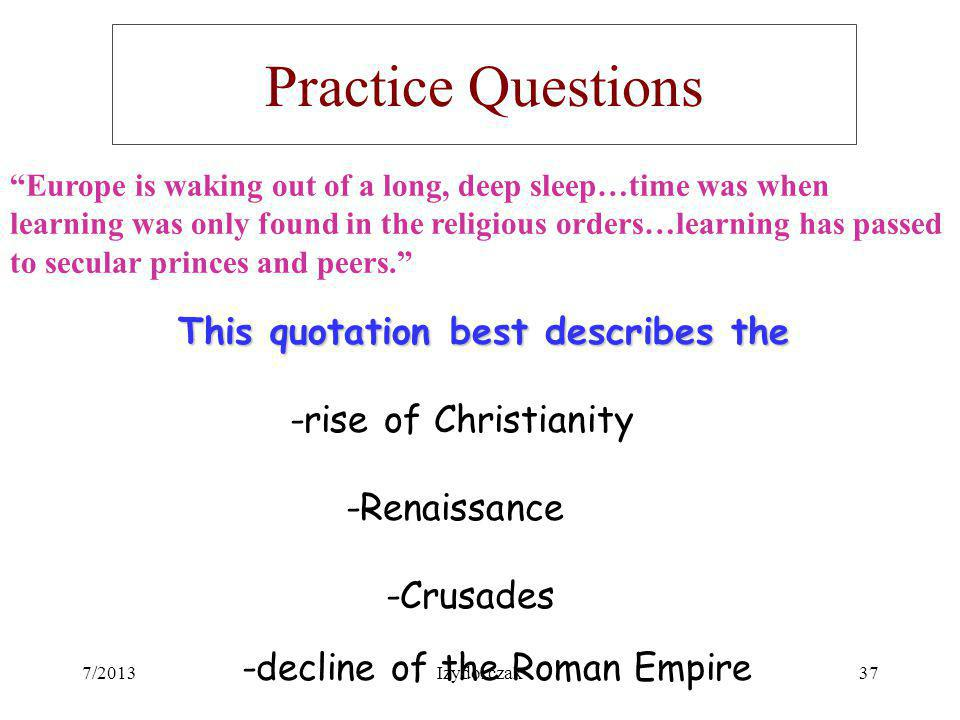 Practice Questions Europe is waking out of a long, deep sleep…time was when learning was only found in the religious orders…learning has passed to sec