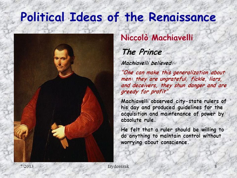 Political Ideas of the Renaissance Niccolò Machiavelli The Prince Machiavelli believed: One can make this generalization about men: they are ungratefu