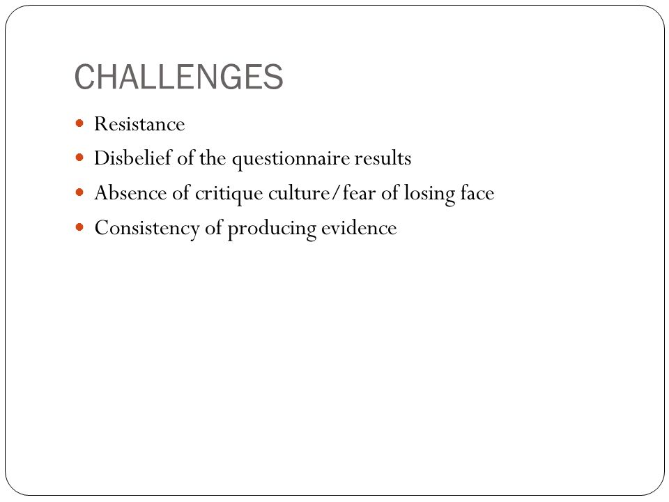 CHALLENGES Resistance Disbelief of the questionnaire results Absence of critique culture/fear of losing face Consistency of producing evidence