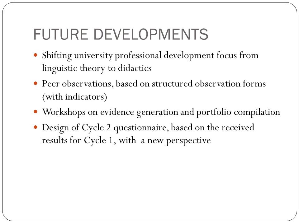 FUTURE DEVELOPMENTS Shifting university professional development focus from linguistic theory to didactics Peer observations, based on structured observation forms (with indicators) Workshops on evidence generation and portfolio compilation Design of Cycle 2 questionnaire, based on the received results for Cycle 1, with a new perspective
