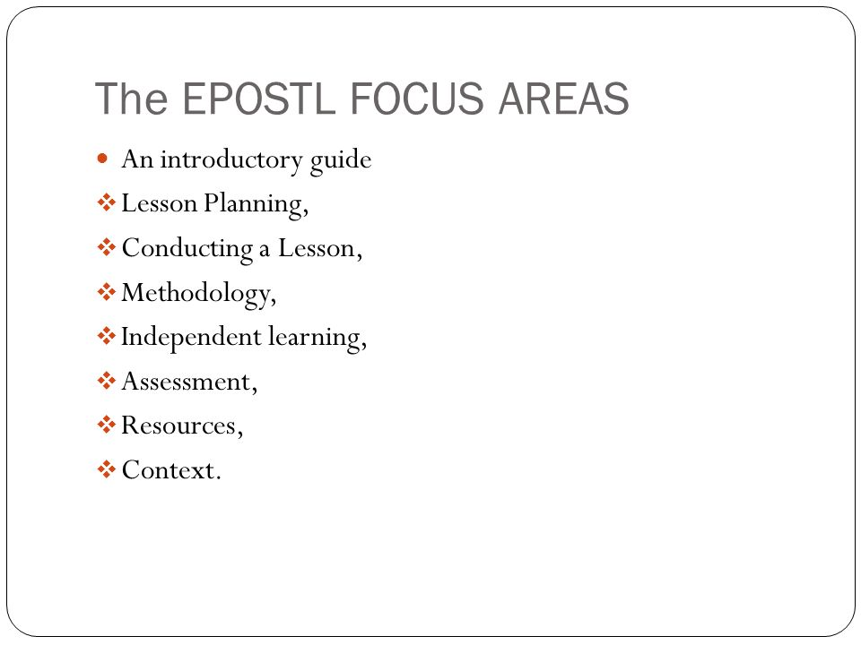 The EPOSTL FOCUS AREAS An introductory guide Lesson Planning, Conducting a Lesson, Methodology, Independent learning, Assessment, Resources, Context.