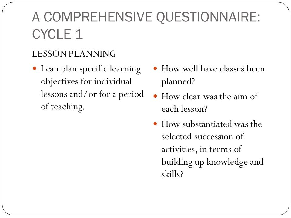 A COMPREHENSIVE QUESTIONNAIRE: CYCLE 1 LESSON PLANNING I can plan specific learning objectives for individual lessons and/or for a period of teaching.