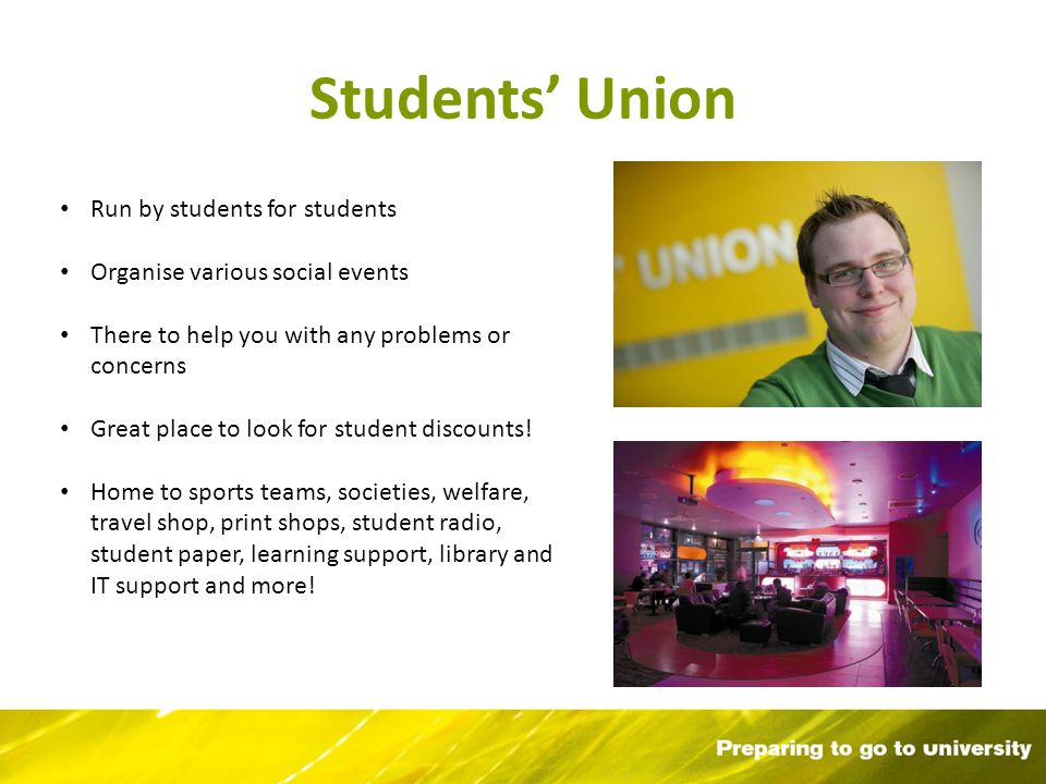 Students Union Run by students for students Organise various social events There to help you with any problems or concerns Great place to look for student discounts.