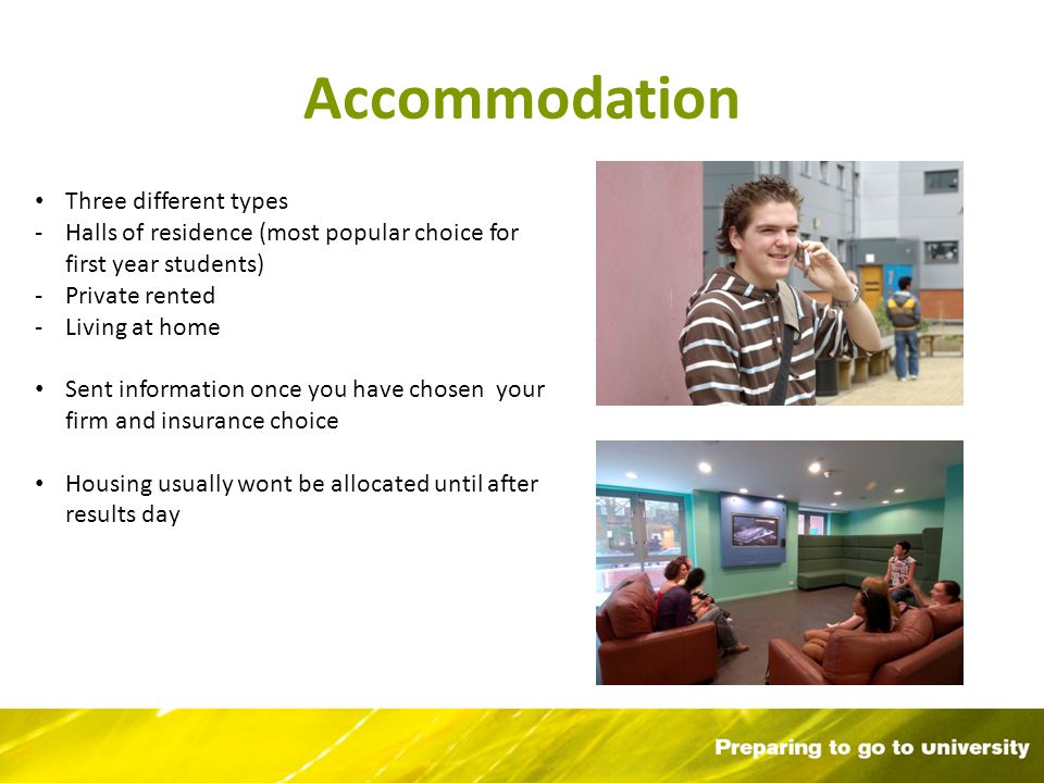 Accommodation Three different types -Halls of residence (most popular choice for first year students) -Private rented -Living at home Sent information once you have chosen your firm and insurance choice Housing usually wont be allocated until after results day