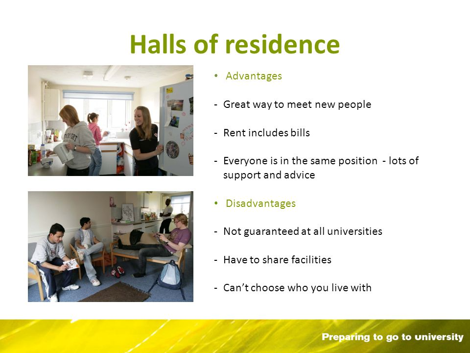 Halls of residence Advantages -Great way to meet new people -Rent includes bills -Everyone is in the same position - lots of support and advice Disadvantages -Not guaranteed at all universities -Have to share facilities -Cant choose who you live with