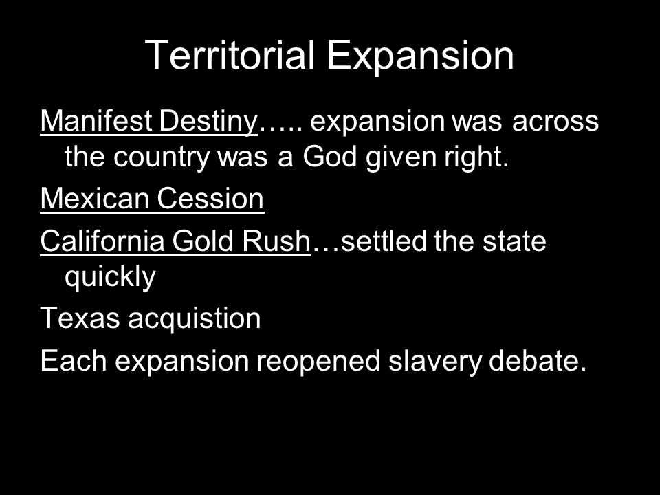 Territorial Expansion Manifest Destiny….. expansion was across the country was a God given right.