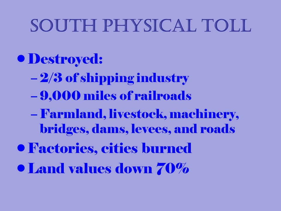 South Physical Toll Destroyed: –2/3 of shipping industry –9,000 miles of railroads –Farmland, livestock, machinery, bridges, dams, levees, and roads Factories, cities burned Land values down 70%
