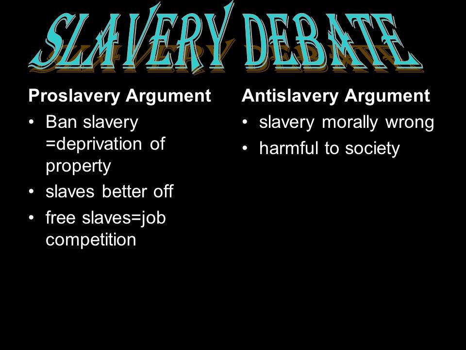 Proslavery Argument Ban slavery =deprivation of property slaves better off free slaves=job competition Antislavery Argument slavery morally wrong harmful to society